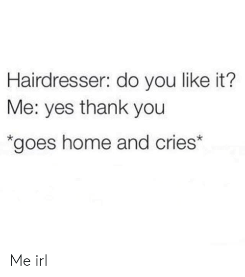 it-me: Hairdresser: do you like it?  Me: yes thank you  *goes home and cries* Me irl