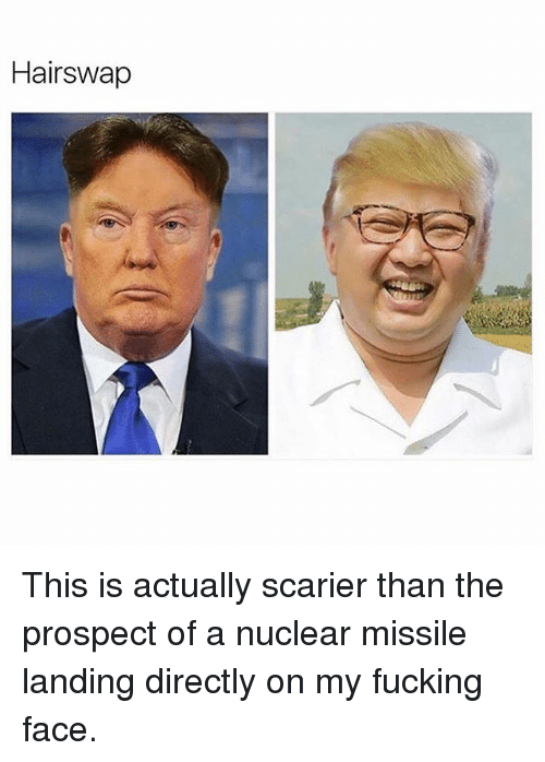 Fucking, Memes, and 🤖: Hairswap This is actually scarier than the prospect of a nuclear missile landing directly on my fucking face.