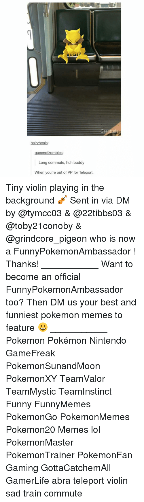 teleporter: hairy heals:  queenofzombies:  Long commute, huh buddy  When you're out of PP for Teleport.  asetteN Tiny violin playing in the background 🎻 Sent in via DM by @tymcc03 & @22tibbs03 & @toby21conoby & @grindcore_pigeon who is now a FunnyPokemonAmbassador ! Thanks! ___________ Want to become an official FunnyPokemonAmbassador too? Then DM us your best and funniest pokemon memes to feature 😀 ___________ Pokemon Pokémon Nintendo GameFreak PokemonSunandMoon PokemonXY TeamValor TeamMystic TeamInstinct Funny FunnyMemes PokemonGo PokemonMemes Pokemon20 Memes lol ポケットモンスター PokemonMaster PokemonTrainer PokemonFan Gaming GottaCatchemAll GamerLife abra teleport violin sad train commute
