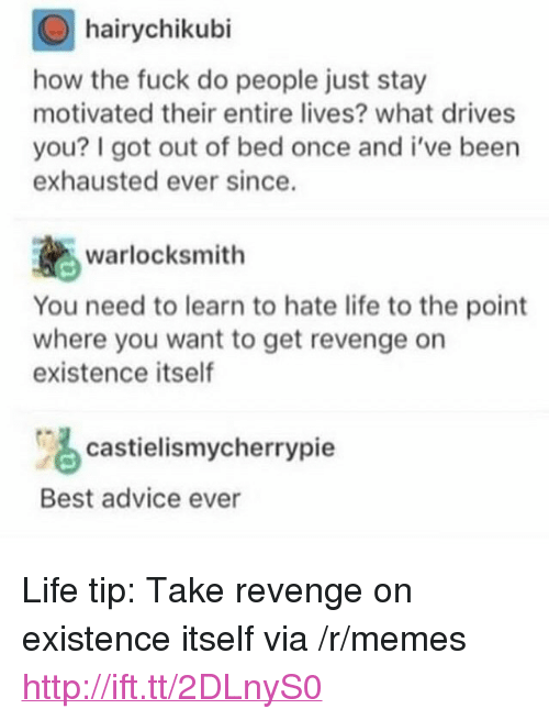 """hate life: hairychikubi  how the fuck do people just stay  motivated their entire lives? what drives  you? I got out of bed once and i've been  exhausted ever since.  warlocksmith  You need to learn to hate life to the point  where you want to get revenge on  existence itself  castielismycherrypie  Best advice ever <p>Life tip: Take revenge on existence itself via /r/memes <a href=""""http://ift.tt/2DLnyS0"""">http://ift.tt/2DLnyS0</a></p>"""