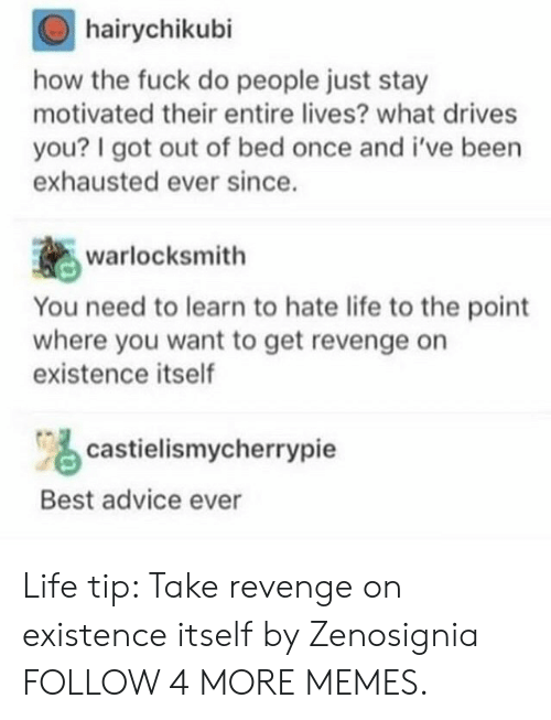hate life: hairychikubi  how the fuck do people just stay  motivated their entire lives? what drives  you? I got out of bed once and i've been  exhausted ever since.  warlocksmith  You need to learn to hate life to the point  where you want to get revenge on  existence itself  castielismycherrypie  Best advice ever Life tip: Take revenge on existence itself by Zenosignia FOLLOW 4 MORE MEMES.