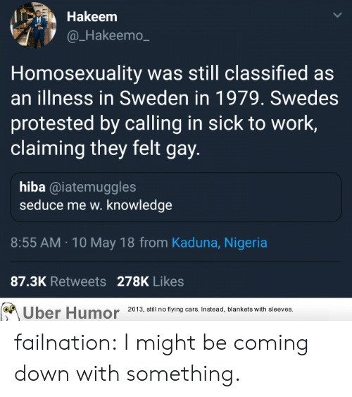 Calling In Sick: Hakeem  @_Hakeemo  Homosexuality was still classified as  an illness in Sweden in 1979. Swedes  protested by calling in sick to work,  claiming they felt gay  hiba @iatemuggles  seduce me w. knowledge  8:55 AM.10 May 18 from Kaduna, Nigeria  87.3K Retweets 278K Likes  Uber Humor 20 3, ill no tying ars Instead, blankets with sleeves failnation:  I might be coming down with something.