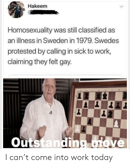 Claiming: Hakeem  Homosexuality was still classified as  an illness in Sweden in 1979. Swedes  protested by calling in sick to work,  claiming they felt gay  Outstanding.move I can't come into work today