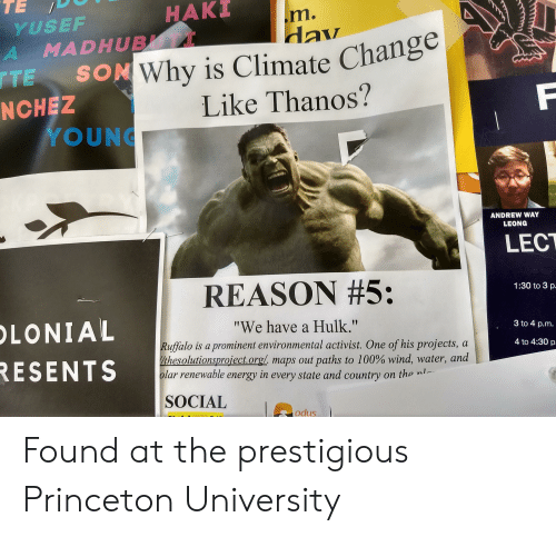 "Anaconda, Energy, and Hulk: HAKI  YUSEF  Why is Climate Change  Like Thanos?  TE SON  NCHEZ  YOUNG  ANDREW WAY  LEONG  LECT  REASON #5:  ""We have a Hulk.""  1:30 to 3 p  LONIAL  RESENTS  3 to 4 p.m  uffalo is a prominent environmental activist. One of his projects, a  inesolution proiect.org/ maps 0ut paths to 100% wind, water, and  lar renewable energy in every state and country on the nl  4 to 4:30 p  SOCIAL  odus Found at the prestigious Princeton University"