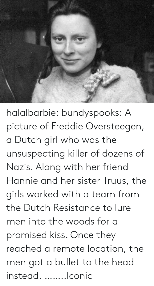 lure: halalbarbie: bundyspooks: A picture of Freddie Oversteegen, a Dutch girl who was the unsuspecting killer of dozens of Nazis. Along with her friend Hannie and her sister Truus, the girls worked with a team from the Dutch Resistance to lure men into the woods for a promised kiss. Once they reached a remote location, the men got a bullet to the head instead. ……..Iconic