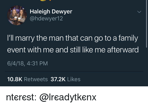 Family, Can, and Man: Haleigh Dewyer  @hdewyer12  I'll marry the man that can go to a family  event with me and still like me afterward  6/4/18, 4:31 PM  10.8K Retweets 37.2K Likes ριntєrєѕt: @αlrєadуtαkєnxσ♡