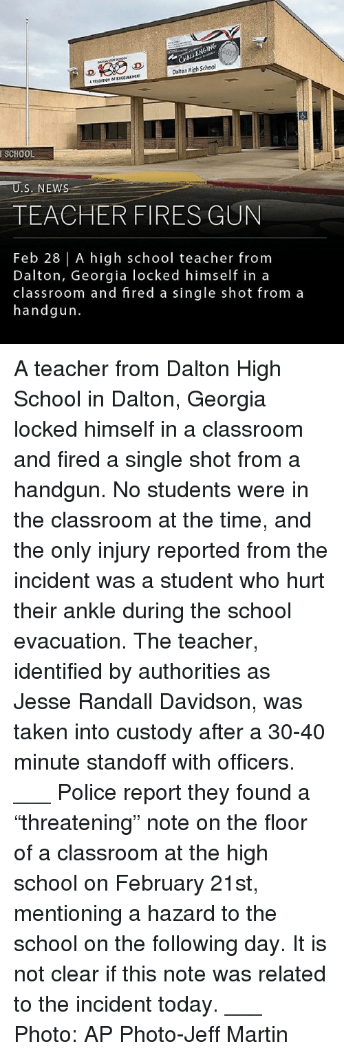 """Martin, Memes, and Police: HALENGING  Daiton High School  TEADITION OEXCCLLLNCE  SCHOOL  TEACHER FIRES GUN  Feb 28   A high school teacher fronm  Dalton, Georgia locked himself in a  classroom and fired a single shot from a  handgun. A teacher from Dalton High School in Dalton, Georgia locked himself in a classroom and fired a single shot from a handgun. No students were in the classroom at the time, and the only injury reported from the incident was a student who hurt their ankle during the school evacuation. The teacher, identified by authorities as Jesse Randall Davidson, was taken into custody after a 30-40 minute standoff with officers. ___ Police report they found a """"threatening"""" note on the floor of a classroom at the high school on February 21st, mentioning a hazard to the school on the following day. It is not clear if this note was related to the incident today. ___ Photo: AP Photo-Jeff Martin"""