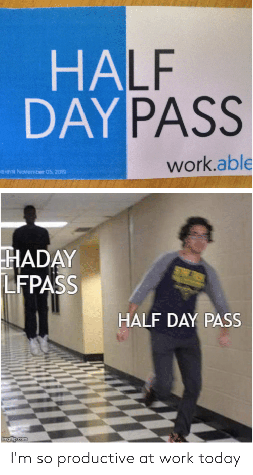 Work, Today, and Dank Memes: HALF  DAY PASS  work.able  d unti November 05, 2019  HADAY  LFPASS  ST  HALF DAY PASS  irngfip.com I'm so productive at work today