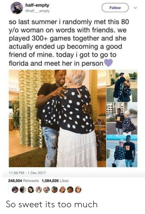 Friends, Too Much, and Summer: half-empty  Follow  so last summer i randomly met this 80  y/o woman on words with friends. we  played 300+ games together and she  actually ended up becoming a good  friend of mine. today i got to go to  florida and meet her in person  11:56 PM-1 Dec 2017  248,504 Retweets 1,084,826 Likes So sweet its too much
