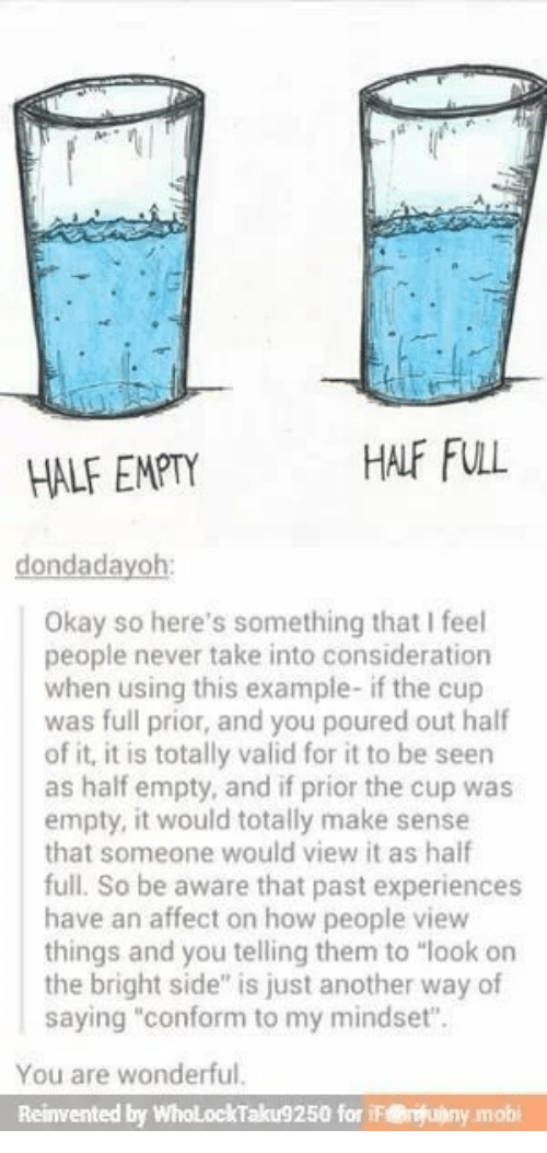 "Affect, Okay, and Never: HALF FULL  HALF EMPTY  dondadayoh:  Okay so here's something that I feel  people never take into consideration  when using this example- if the cup  was full prior, and you poured out half  of it, it is totally valid for it to be seen  as half empty, and if prior the cup was  empty, it would totally make sense  that someone would view it as haif  full. So be aware that past experiences  have an affect on how people view  things and you telling them to ""look on  the bright side"" is just another way of  saying ""conform to my mindset"".  You are wonderful.  Reinvented by WholLockTaku9250 for iF@uny.mobi"