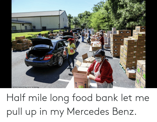 benz: Half mile long food bank let me pull up in my Mercedes Benz.