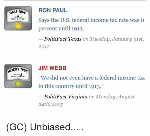"Ron Paul: HALF TRUE  RON PAUL  POL  ACT  Says the U.S. federal income tax rate was o  TRUTH  METER  percent until 1913.  PolitiFact Texas on Tuesday, January 31st  2012  OSTLY TR  JIM WEBB  POLITIF  ""We did not even have a federal income tax  TRUTH-O  in this country until 1913.""  PolitiFact Virginia on Monday, August  24th, 2015 (GC) Unbiased....."