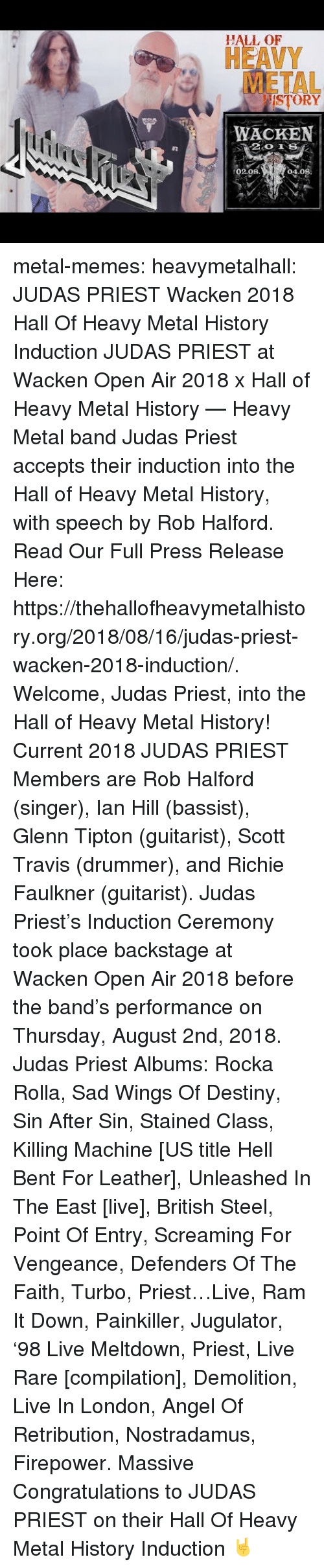 Stained: HALL OF  HEAVY  METAL  ISTORY  WACKEN  02.08  04.08 metal-memes:  heavymetalhall:  JUDAS PRIEST Wacken 2018 Hall Of Heavy Metal History Induction JUDAS PRIEST at Wacken Open Air 2018 x Hall of Heavy Metal History — Heavy Metal band Judas Priest accepts their induction into the Hall of Heavy Metal History, with speech by Rob Halford.   Read Our Full Press Release Here: https://thehallofheavymetalhistory.org/2018/08/16/judas-priest-wacken-2018-induction/.   Welcome, Judas Priest, into the Hall of Heavy Metal History!   Current 2018 JUDAS PRIEST Members are Rob Halford (singer), Ian Hill (bassist), Glenn Tipton (guitarist), Scott Travis (drummer), and Richie Faulkner (guitarist).  Judas Priest's Induction Ceremony took place backstage at Wacken Open Air 2018 before the band's performance on Thursday, August 2nd, 2018.   Judas Priest Albums: Rocka Rolla, Sad Wings Of Destiny, Sin After Sin, Stained Class, Killing Machine [US title Hell Bent For Leather], Unleashed In The East [live], British Steel, Point Of Entry, Screaming For Vengeance, Defenders Of The Faith, Turbo, Priest…Live, Ram It Down, Painkiller, Jugulator, '98 Live Meltdown, Priest, Live  Rare [compilation], Demolition, Live In London, Angel Of Retribution, Nostradamus, Firepower.  Massive Congratulations to JUDAS PRIEST on their Hall Of Heavy Metal History Induction 🤘