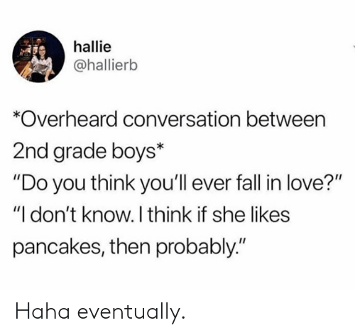 """Fall, Love, and Haha: hallie  @hallierb  *Overheard conversation between  2nd grade boys*  """"Do you think you'll ever fall in love?""""  """"I don't know. I think if she likes  pancakes, then probably."""" Haha eventually."""