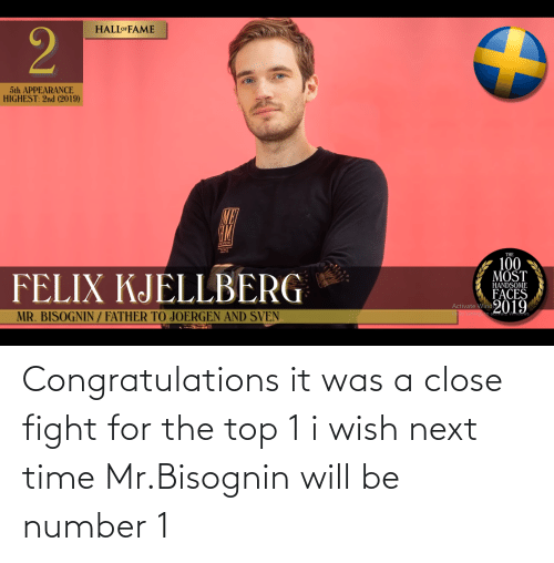 Activate Windows: HALLOFFAME  5th APPEARANCE  HIGHEST: 2nd (2019)  ME  KEVIEW  THE  100  MOST  FACES  Activate Wind)19  FELIX KJELLBERG  HANDSOME  MR. BISOGNIN / FATHER TO JOERGEN AND SVEN  Go to Settings to activate Windows. Congratulations it was a close fight for the top 1 i wish next time Mr.Bisognin will be number 1