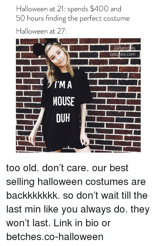 Halloween, Best, and Halloween Costumes: Halloween at 21: spends $400 and  50 hours finding the perfect costume  Halloween at 27:  abetch es  etches.com  DUH  그 too old. don't care. our best selling halloween costumes are backkkkkkk. so don't wait till the last min like you always do. they won't last. Link in bio or betches.co-halloween