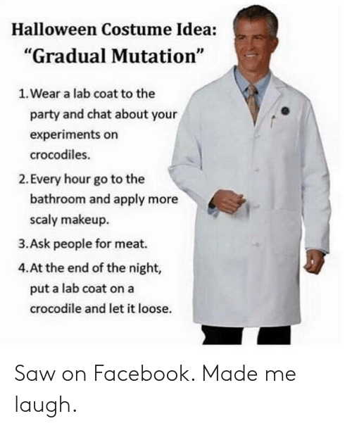 """Lab: Halloween Costume Idea:  """"Gradual Mutation""""  1. Wear a lab coat to the  party and chat about your  experiments on  crocodiles.  2. Every hour go to the  bathroom and apply more  scaly makeup  3.Ask people for meat.  4.At the end of the night,  put a lab coat on a  crocodile and let it loose. Saw on Facebook. Made me laugh."""