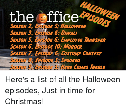 Christmas, Halloween, and The Office: HALLOWEEN  EPISODES  the ffice  SEason 2, EPISODE S: HALLOWEEN  SEASON 3, EPNİDE 6: DIWALI  SEASON 5, EPISoDE 6 EMPLOYEE TRANSFER  SEASON 6, LPSODE 10: MURDER  SEASON 7. EPISODE 6: COSTUME CONTEST  SEASON 8, EPISODE5: SPOOKED  SEASON 9, EPISODE 5: HERE COMES TREBLE