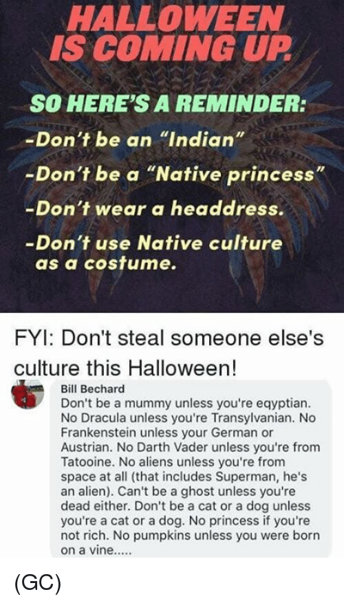"""Darth Vader, Halloween, and Memes: HALLOWEEN  IS COMING UP  SO HERE'S A REMINDER:  -Don't be an """"Indian""""  -Don't be a """"Native princess""""  -Don't wear a headdress.  -Don't use Native culture  as a cosfume.  FYI: Don't steal someone else's  culture this Halloween!  Bill Bechard  Don't be a mummy unless you're eqyptian  No Dracula unless you're Transylvanian. No  Frankenstein unless your German or  Austrian. No Darth Vader unless you're from  Tatooine. No aliens unless you're from  space at all (that includes Superman, he's  an alien). Can't be a ghost unless you're  dead either. Don't be a cat or a dog unless  you're a cat or a dog. No princess if you're  not rich. No pumpkins unless you were borrn (GC)"""