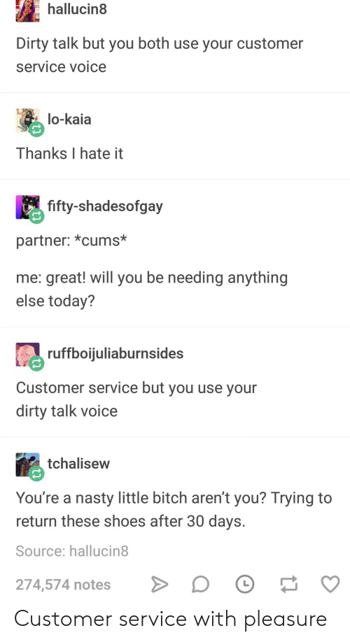 Thanks I Hate It: hallucin8  Dirty talk but you both use your customer  service voice  lo-kaia  Thanks I hate it  fifty-shadesofgay  partner: *cums*  me: great! will you be needing anything  else today?  ruffboijuliaburnsides  Customer service but you use vour  dirty talk voice  tchalisew  You're a nasty little bitch aren't you? Trying to  return these shoes after 30 days.  Source: hallucin8  274,574 notes Customer service with pleasure
