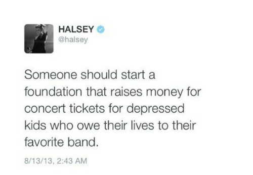Favorite Band: HALSEY  @halsey  Someone should start a  foundation that raises money for  concert tickets for depressed  kids who owe their lives to their  favorite band.  8/13/13, 2:43 AM