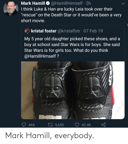 "feb: @HamillHimself · 2h  I think Luke & Han are lucky Leia took over their  ""rescue"" on the Death Star or it would've been a very  Mark Hamill  short movie.  kristal foster @kristalfstr · 07 Feb 19  My 5 year old daughter picked these shoes, and a  boy at school said Star Wars is for boys. She said  Star Wars is for girls too. What do you think  @HamillHimself ?  27 5,650  42.4K  444 Mark Hamill, everybody."