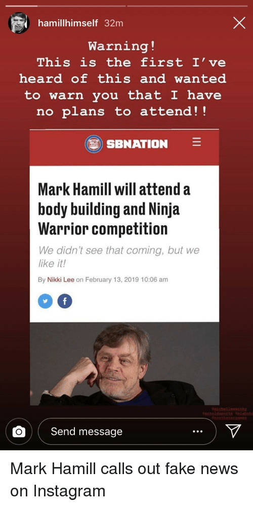 Fake, Instagram, and Mark Hamill: hamillhimself 32m  Warning !  This is the first I've  heard of this and wanted  to warn you that I have  no plans to attend!!  SBNATION  Mark Hamill will attend a  body building and Ninja  Warrior competition  We didn't see that coming, but we  like it!  By  Nikki Lee on February 13, 2019 10:06 am  0  nchelewarnky  othstAO  OSend message