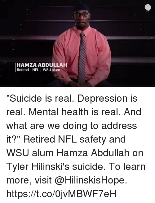 "Memes, Nfl, and Depression: HAMZA ABDULLAH  Retired NFL I WSU alum ""Suicide is real. Depression is real. Mental health is real. And what are we doing to address it?""   Retired NFL safety and WSU alum Hamza Abdullah on Tyler Hilinski's suicide.  To learn more, visit @HilinskisHope. https://t.co/0jvMBWF7eH"