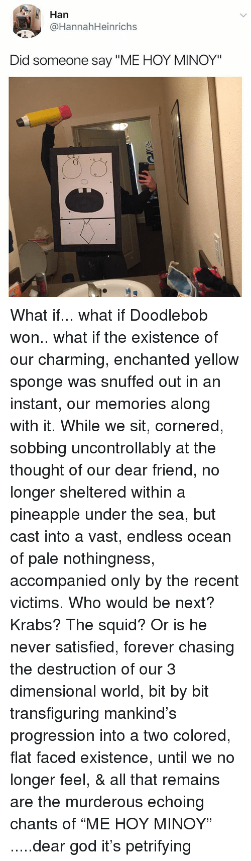 """DoodleBob, God, and Forever: Han  @HannahHeinrichs  Did someone say """"ME HOY MINOY"""" What if... what if Doodlebob won.. what if the existence of our charming, enchanted yellow sponge was snuffed out in an instant, our memories along with it. While we sit, cornered, sobbing uncontrollably at the thought of our dear friend, no longer sheltered within a pineapple under the sea, but cast into a vast, endless ocean of pale nothingness, accompanied only by the recent victims. Who would be next? Krabs? The squid? Or is he never satisfied, forever chasing the destruction of our 3 dimensional world, bit by bit transfiguring mankind's progression into a two colored, flat faced existence, until we no longer feel, & all that remains are the murderous echoing chants of """"ME HOY MINOY"""" .....dear god it's petrifying"""