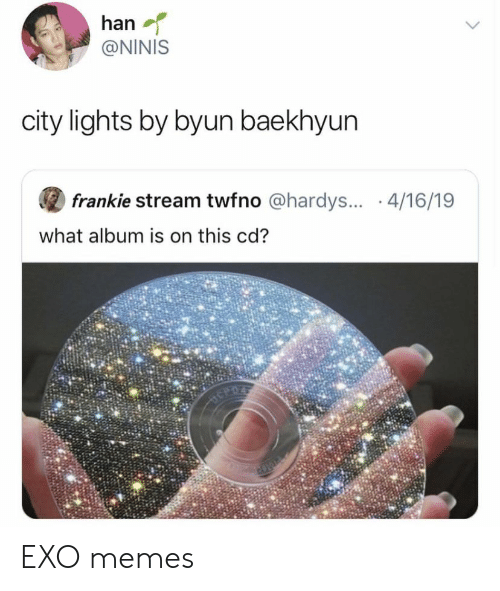 Memes, Exo, and Lights: han  @NINIS  city lights by byun baekhyun  frankie stream twfno @hardys... .4/16/19  what album is on this cd? EXO memes