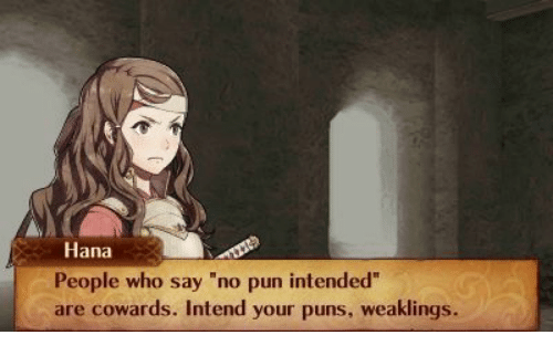 "pun intended: Hana  People who say ""no pun intended""  are cowards. Intend your puns, weaklings."