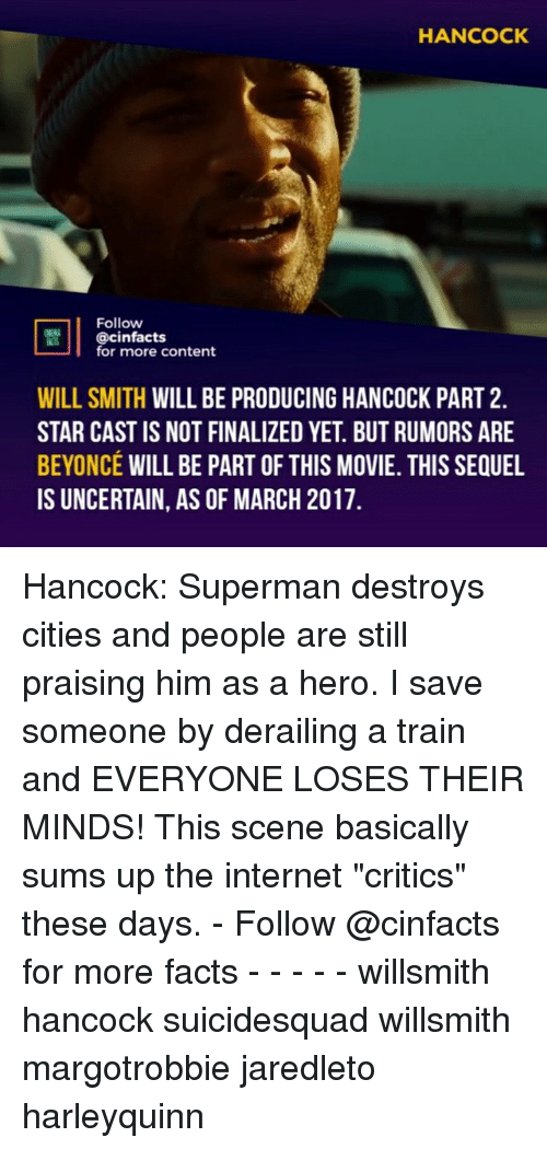"Beyonce, Facts, and Internet: HANCOCK  Follow  || @cinfacts  for more content  WILL SMITH WILL BE PRODUCING HANCOCK PART 2.  STAR CAST IS NOT FINALIZED YET. BUT RUMORS ARE  BEYONCÉ WILL BE PART OF THIS MOVIE. THIS SEQUEL  IS UNCERTAIN, AS OF MARCH 2017. Hancock: Superman destroys cities and people are still praising him as a hero. I save someone by derailing a train and EVERYONE LOSES THEIR MINDS! This scene basically sums up the internet ""critics"" these days. - Follow @cinfacts for more facts - - - - - willsmith hancock suicidesquad willsmith margotrobbie jaredleto harleyquinn"