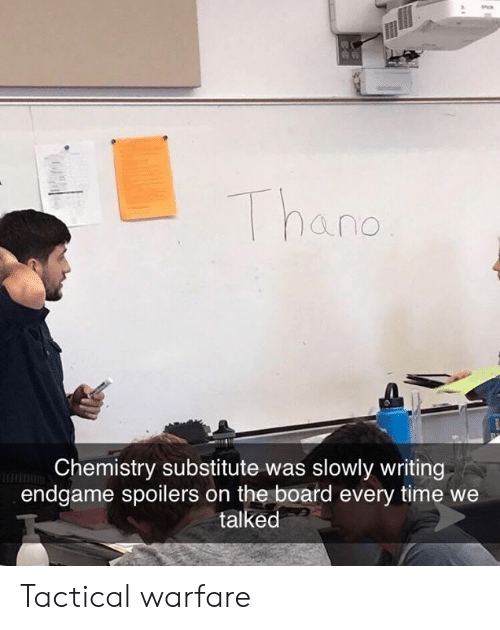 Tactical: hand  Chemistry substitute was slowly writing  endgame spoilers on the board every time we  talked Tactical warfare