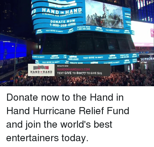 bests: HAND  HAND  DONATE NOW  DONATE NOW  TEXT GIVE TO 80077  TET GIVE TO 077  DONATE NOW  HANDINHAND2017.COM  TEXT GIVE TO 80077 TO GIVE $25  ANDIN HAND Donate now to the Hand in Hand Hurricane Relief Fund and join the world's best entertainers today.