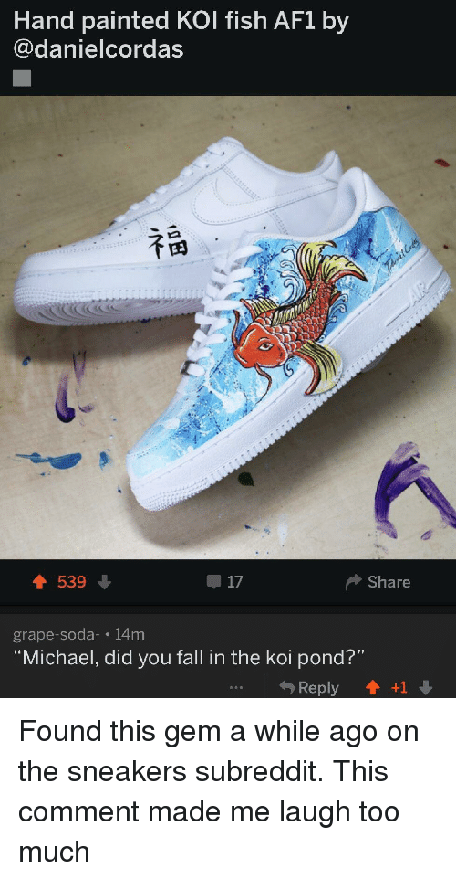 "Fall, Sneakers, and Soda: Hand painted KOl fish AF1 by  @danielcordas  539-  17  Share  grape-soda- 14m  Michael, did you fall in the koi pond?""  Reply1 +1"