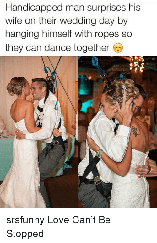Wedding Day: Handicapped man surprises his  wife on their wedding day by  hanging himself with ropes so  they can dance together srsfunny:Love Can't Be Stopped