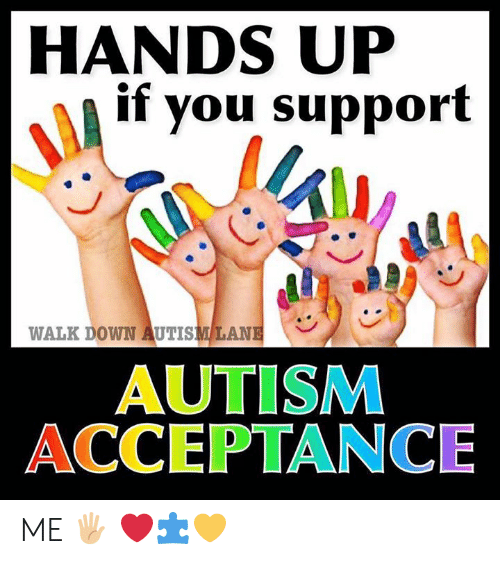Memes, Autism, and 🤖: HANDS UP  if you support  WALK DOWN AUTISMLANE  AUTISM  ACCEPTANCE ME 🖐🏼  ❤️🧩💛