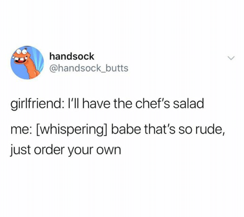 butts: handsock  @handsock_butts  girlfriend: I'll have the chef's salad  me: [whisperingl babe that's so rude,  just order your own