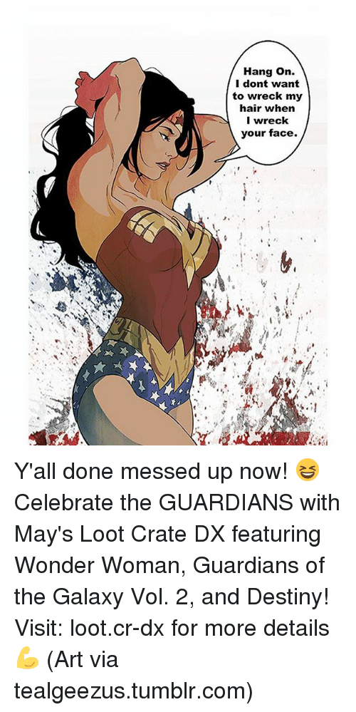 wrecking: Hang on.  I dont want  to wreck my  hair when  I wreck  your face. Y'all done messed up now! 😆 Celebrate the GUARDIANS with May's Loot Crate DX featuring Wonder Woman, Guardians of the Galaxy Vol. 2, and Destiny! Visit: loot.cr-dx for more details 💪 (Art via tealgeezus.tumblr.com)