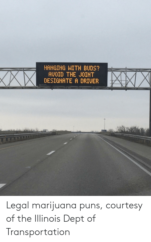 puns: HANGING WITH BUDS?  AVOID THE JOINT  DESIGNATE A DRIVER  XXX Legal marijuana puns, courtesy of the Illinois Dept of Transportation