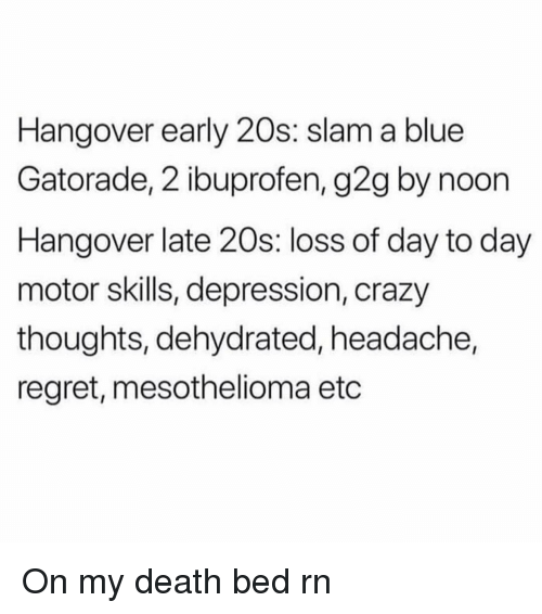Crazy, G2g, and Gatorade: Hangover early 20s: slam a blue  Gatorade, 2 ibuprofen, g2g by noon  Hangover late 20s: loss of day to day  motor skills, depression, crazy  thoughts, dehydrated, headache,  regret, mesothelioma etc On my death bed rn