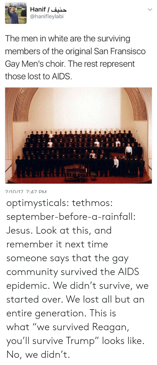 "Community, Jesus, and Target: @hanifleylabi  The men in white are the surviving  members of the original San Fransisco  Gay Men's choir. The rest represent  those lost to AIDS  210/17 7:47 PM optimysticals: tethmos:  september-before-a-rainfall: Jesus.  Look at this, and remember it next time someone says that the gay community survived the AIDS epidemic. We didn't survive, we started over. We lost all but an entire generation.  This is what ""we survived Reagan, you'll survive Trump"" looks like. No, we didn't."