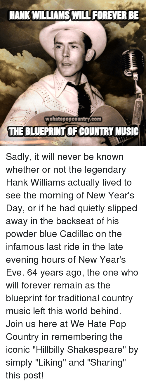 """last ride: HANK WILLIAMS WILL FOREVER BE  wehatepopcountry.com  THE BLUEPRINTOF COUNTRY MUSIC Sadly, it will never be known whether or not the legendary Hank Williams actually lived to see the morning of New Year's Day, or if he had quietly slipped away in the backseat of his powder blue Cadillac on the infamous last ride in the late evening hours of New Year's Eve. 64 years ago, the one who will forever remain as the blueprint for traditional country music left this world behind. Join us here at We Hate Pop Country in remembering the iconic """"Hillbilly Shakespeare"""" by simply """"Liking"""" and """"Sharing"""" this post!"""