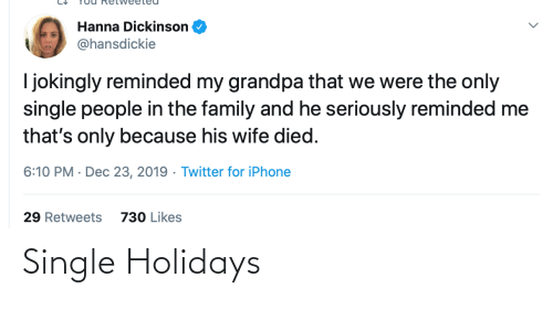 Reminded: Hanna Dickinson  @hansdickie  I jokingly reminded my grandpa that we were the only  single people in the family and he seriously reminded me  that's only because his wife died.  6:10 PM · Dec 23, 2019 · Twitter for iPhone  29 Retweets  730 Likes Single Holidays