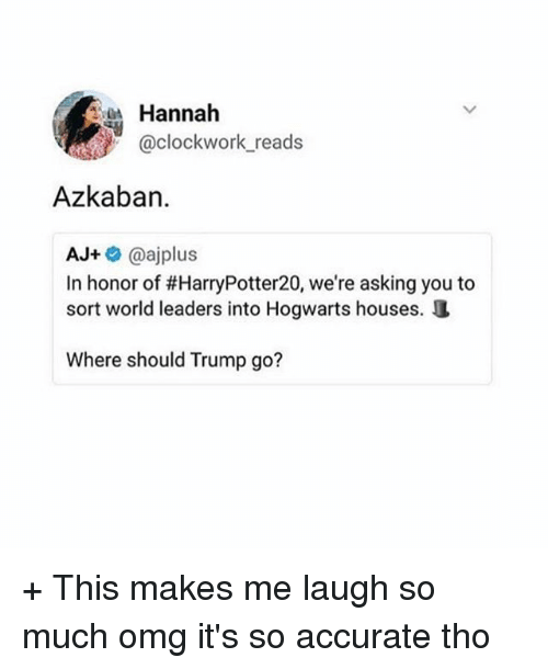 hogwarts houses: Hannah  @clockwork reads  Azkaban.  AJ+@ajplus  In honor of #HarryPotter20, we're asking you to  sort world leaders into Hogwarts houses.  Where should Trump go? + This makes me laugh so much omg it's so accurate tho
