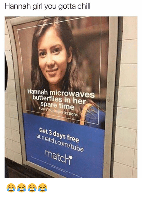 Sparing Time: Hannah girl you gotta chill  Hannah microwaves  butterflies in her  spare time  #LoveYourimperfections  Get 3 days free  at match.com/tube  matc 😂😂😂😂