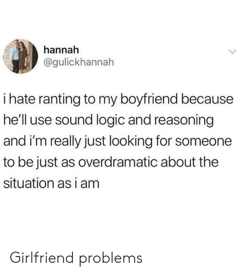 Reasoning: hannah  @gulickhannah  ihate ranting to my boyfriend because  he'll use sound logic and reasoning  and i'm really just looking for someone  to be just as overdramatic about the  situation as i am Girlfriend problems