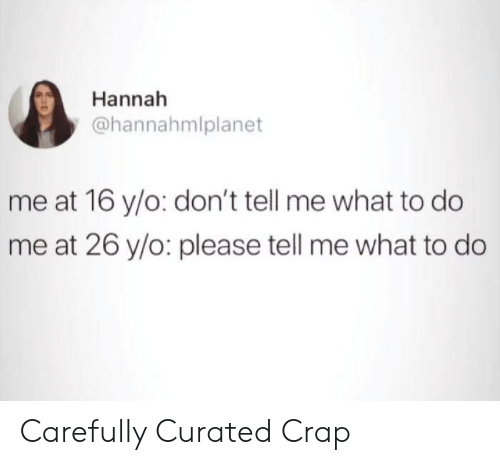 What, Hannah, and Please: Hannah  @hannahmlplanet  me at 16 y/o: don't tell me what to do  me at 26 y/o: please tell me what to do Carefully Curated Crap