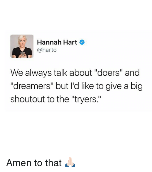 "Amen To That: Hannah Hart  @harto  We always talk about ""doers"" and  Idreamers"" but I'd like to give a big  shoutout to the ""tryers."" Amen to that 🙏🏻"