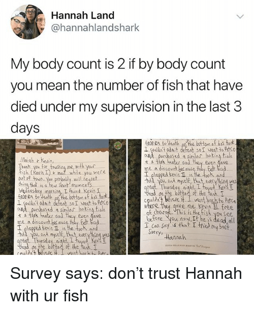 Bad, Memes, and Best: Hannah Land  @hannahlandshark  My body count is 2 if by body count  you mean the number of fish that have  died under my supervision in the last 3  days  fpz en to death onthe botom o his tark  I couldnt adit defeat SoI wentto PeCo  ond parhased a simlar bokina fish  t a tank hates and they even ave  Maigh heio,  nk you for tusthng me woth your  sh kevn Iyou ere  I plopped kevin Il in the tek aun  old you. cad myself, that eseryhsg was  daing that in a few short momenfs  ednesday prn L und KevinI  I couldnt odit defent soI went to PCo  ana pucchasd a sinlar lboking fish  t a tak heates and they even ave  me a discovnt because they Felt bad  I ploppedn in the onk and  Told you, ond myelf, that everythind was  on the batt, of the tank,  cpuld telisti went back to Petc  chocoe This is the tish you See  before you now. he is dead all  T Con Say that T thed my best.  ve me Kevin L free  DC  tannah  eat Thursday niaht, I oyd Kev T  on the bottoof the tank. Survey says: don't trust Hannah with ur fish